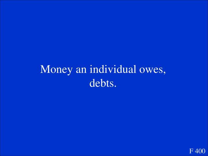 Money an individual owes, debts.