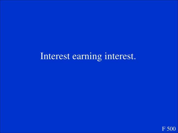 Interest earning interest.