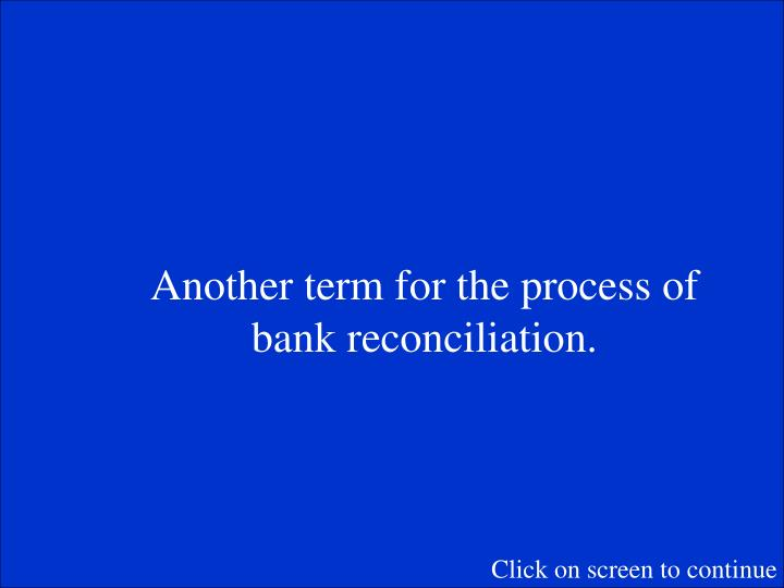 Another term for the process of bank reconciliation.