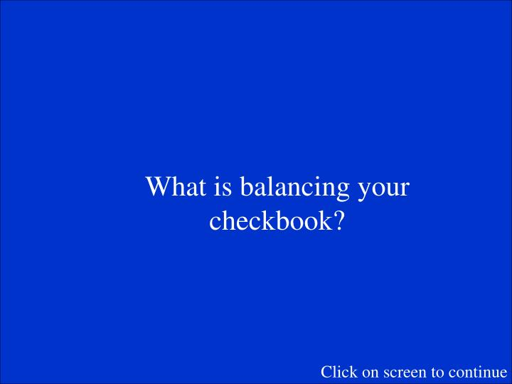 What is balancing your checkbook?