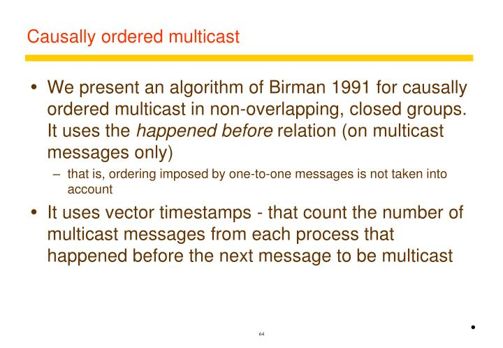 We present an algorithm of Birman 1991 for causally ordered multicast in non-overlapping, closed groups. It uses the