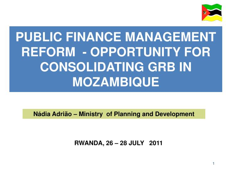 PUBLIC FINANCE MANAGEMENT REFORM  - OPPORTUNITY FOR CONSOLIDATING GRB IN MOZAMBIQUE