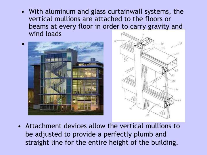 With aluminum and glass curtainwall systems, the vertical mullions are attached to the floors or beams at every floor in order to carry gravity and wind loads