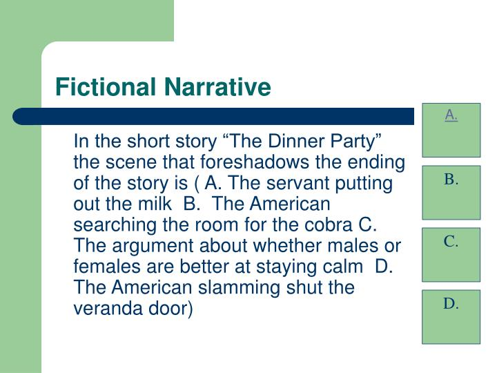 """In the short story """"The Dinner Party"""" the scene that foreshadows the ending of the story is ( A. The servant putting out the milk  B.  The American searching the room for the cobra C. The argument about whether males or females are better at staying calm  D.  The American slamming shut the veranda door)"""