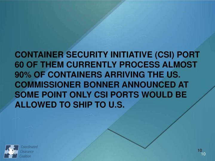 CONTAINER SECURITY INITIATIVE (CSI) PORT  60 OF THEM CURRENTLY PROCESS ALMOST 90% OF CONTAINERS ARRIVING THE US.  COMMISSIONER BONNER ANNOUNCED AT SOME POINT ONLY CSI PORTS WOULD BE ALLOWED TO SHIP TO U.S.