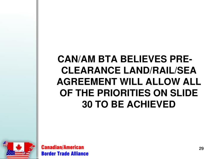 CAN/AM BTA BELIEVES PRE-CLEARANCE LAND/RAIL/SEA AGREEMENT WILL ALLOW ALL OF THE PRIORITIES ON SLIDE 30 TO BE ACHIEVED