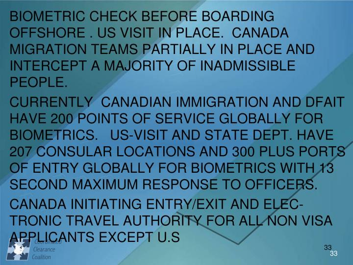 BIOMETRIC CHECK BEFORE BOARDING OFFSHORE . US VISIT IN PLACE.  CANADA MIGRATION TEAMS PARTIALLY IN PLACE AND INTERCEPT A MAJORITY OF INADMISSIBLE PEOPLE.