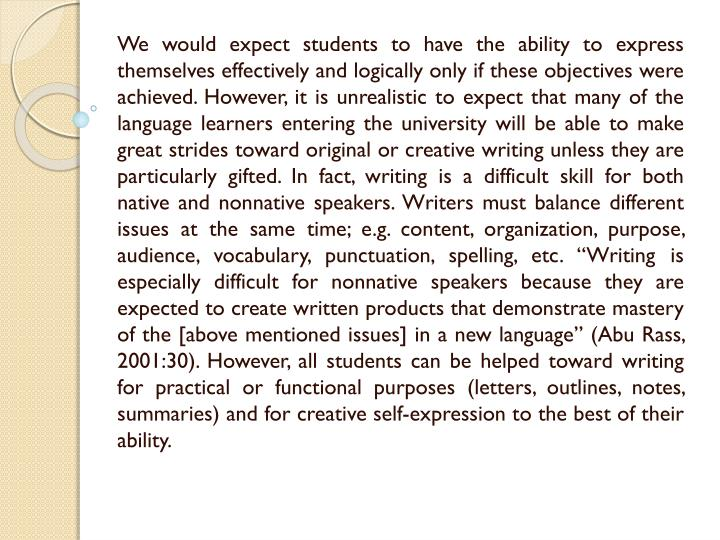 "We would expect students to have the ability to express themselves effectively and logically only if these objectives were achieved. However, it is unrealistic to expect that many of the language learners entering the university will be able to make great strides toward original or creative writing unless they are particularly gifted. In fact, writing is a difficult skill for both native and nonnative speakers. Writers must balance different issues at the same time; e.g. content, organization, purpose, audience, vocabulary, punctuation, spelling, etc. ""Writing is especially difficult for nonnative speakers because they are expected to create written products that demonstrate mastery of the [above mentioned issues] in a new language"" (Abu"