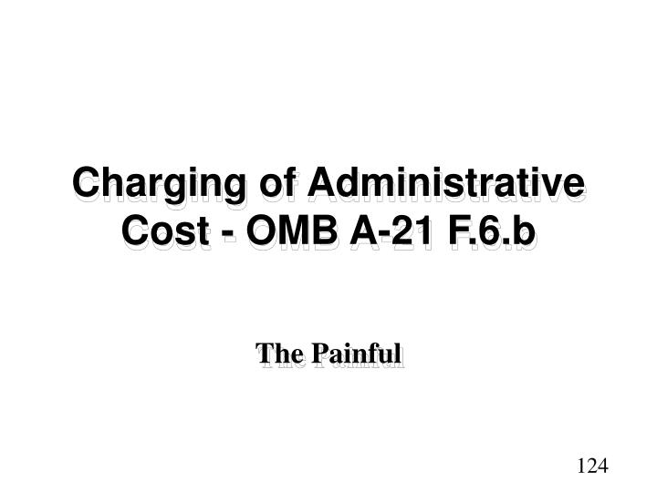 Charging of Administrative Cost - OMB A-21 F.6.b
