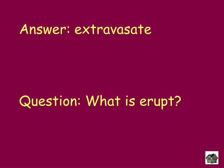Answer: extravasate