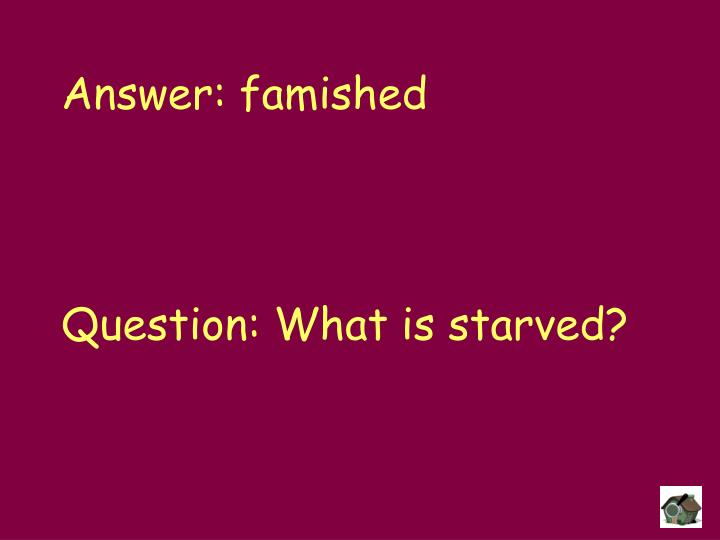 Answer: famished