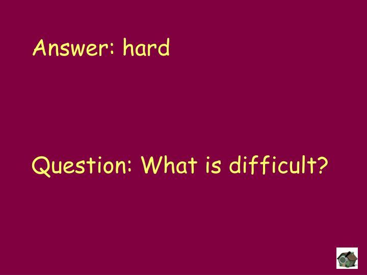 Answer: hard