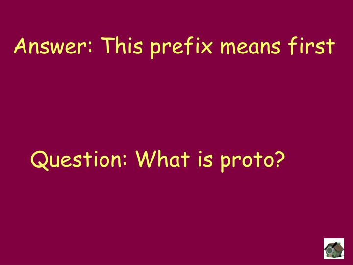 Answer: This prefix means first