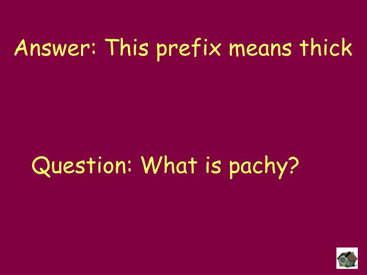 Answer: This prefix means thick