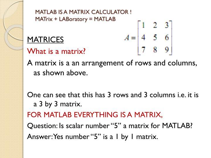 MATLAB IS A MATRIX CALCULATOR !