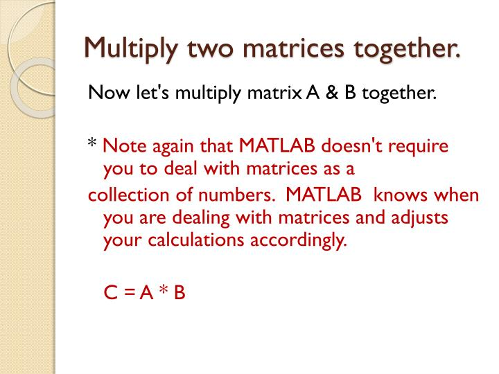 Multiply two matrices together.