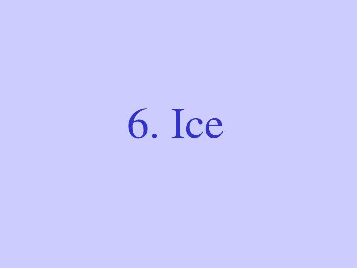 6. Ice