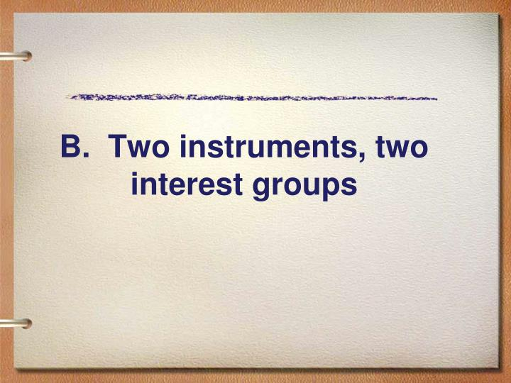 B.  Two instruments, two interest groups