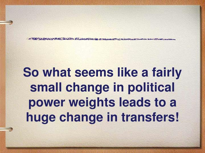 So what seems like a fairly small change in political power weights leads to a huge change in transfers!