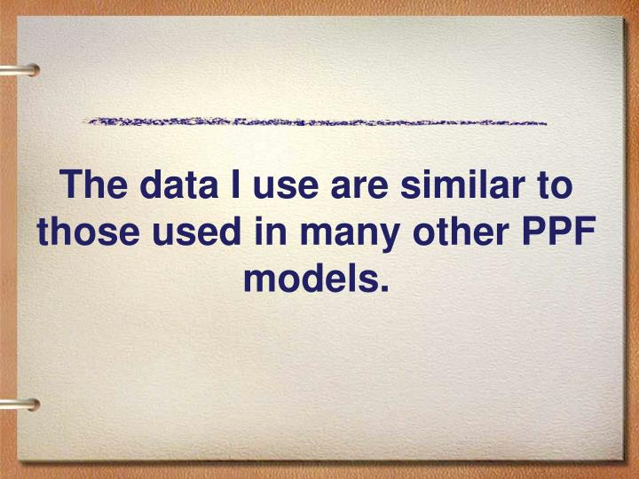 The data I use are similar to those used in many other PPF models.