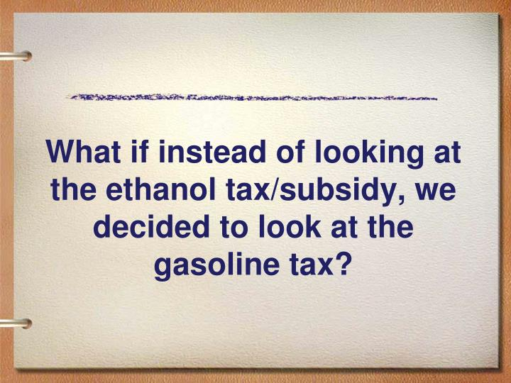 What if instead of looking at the ethanol tax/subsidy, we decided to look at the gasoline tax?