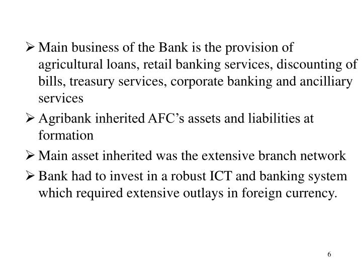 Main business of the Bank is the provision of agricultural loans, retail banking services, discounting of bills, treasury services, corporate banking and ancilliary services