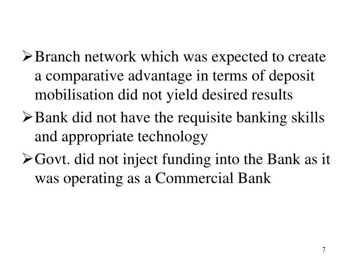 Branch network which was expected to create a comparative advantage in terms of deposit mobilisation did not yield desired results