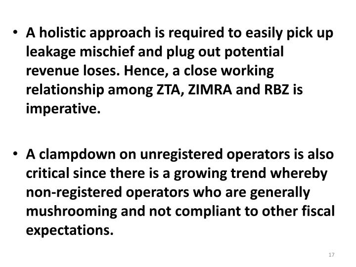 A holistic approach is required to easily pick up leakage mischief and plug out potential revenue loses. Hence, a close working relationship among ZTA, ZIMRA and RBZ is imperative.
