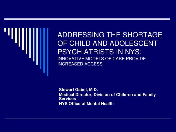 ADDRESSING THE SHORTAGE OF CHILD AND ADOLESCENT PSYCHIATRISTS IN NYS: