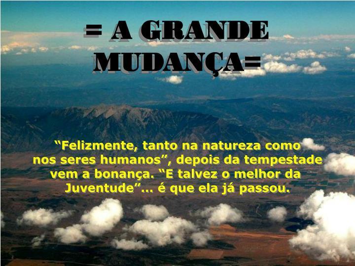 = A GRANDE MUDANÇA=