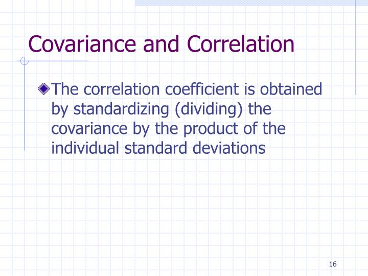 The correlation coefficient is obtained by standardizing (dividing) the covariance by the product of the individual standard deviations