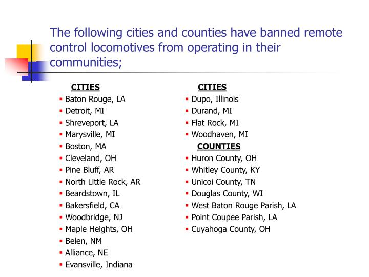 The following cities and counties have banned remote control locomotives from operating in their communities;
