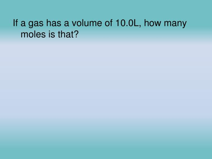 If a gas has a volume of 10.0L, how many moles is that?