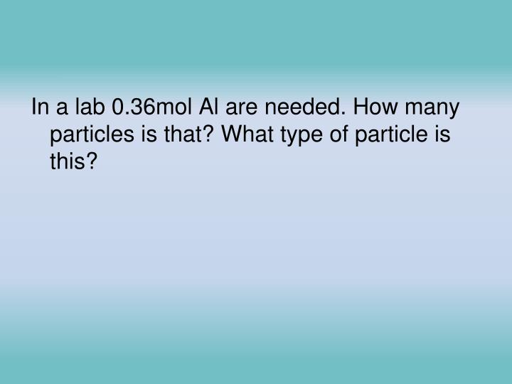 In a lab 0.36mol Al are needed. How many particles is that? What type of particle is this?