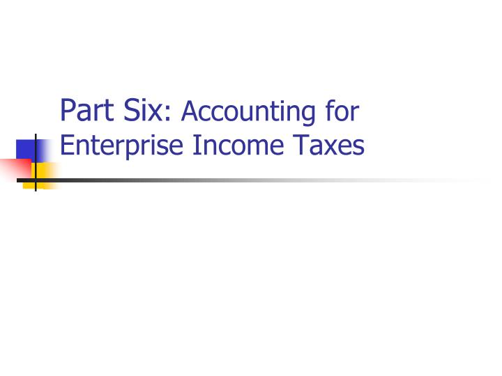 Part six accounting for enterprise income taxes