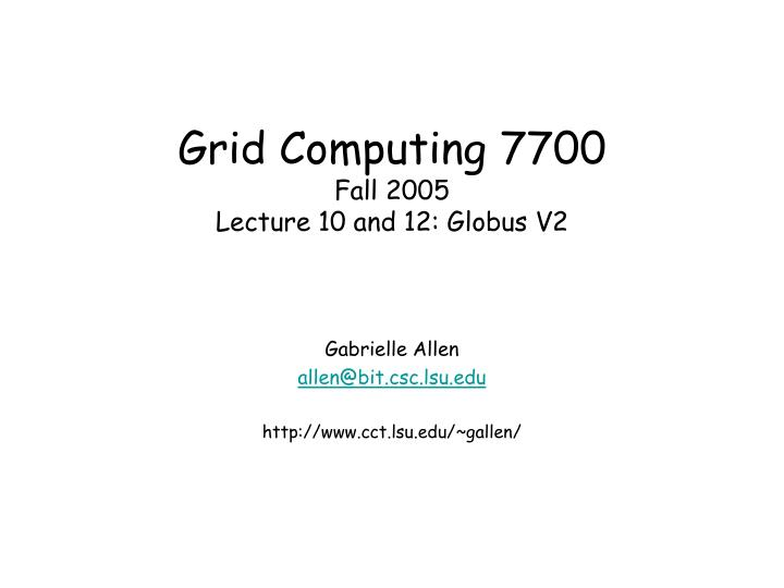 grid computing 7700 fall 2005 lecture 10 and 12 globus v2 n.
