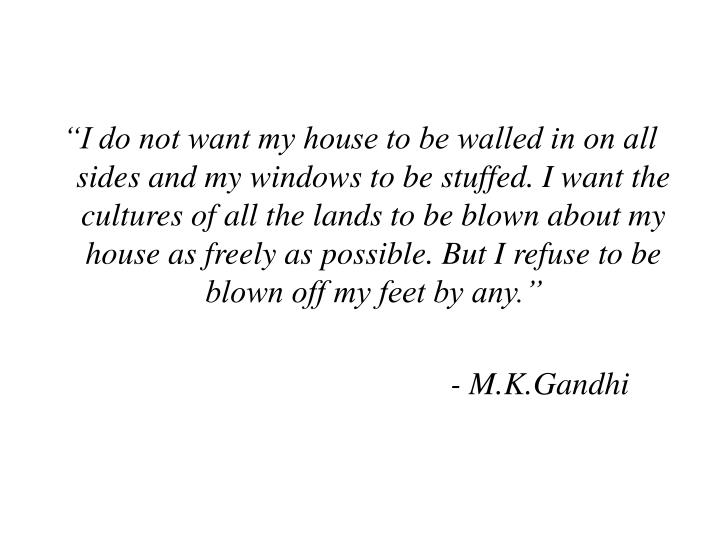 """I do not want my house to be walled in on all sides and my windows to be stuffed. I want the cultures of all the lands to be blown about my house as freely as possible. But I refuse to be blown off my feet by any."""