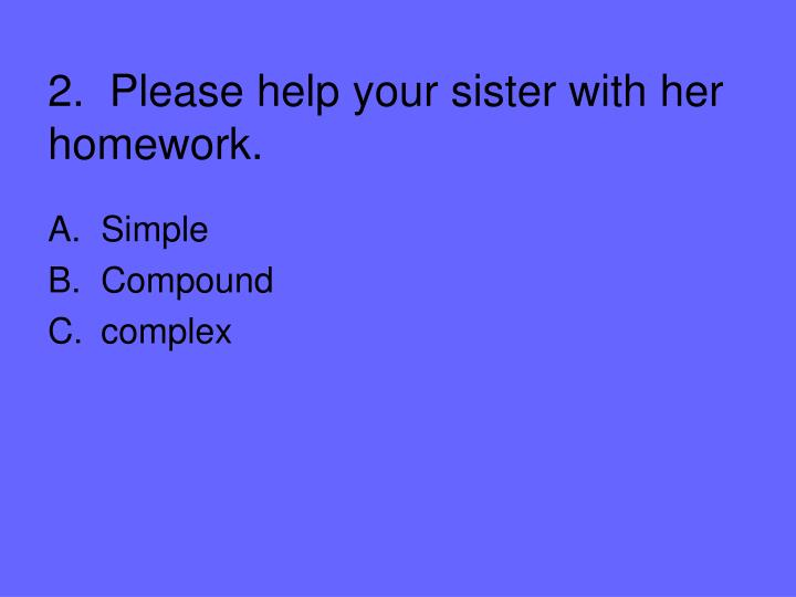 2.  Please help your sister with her homework.