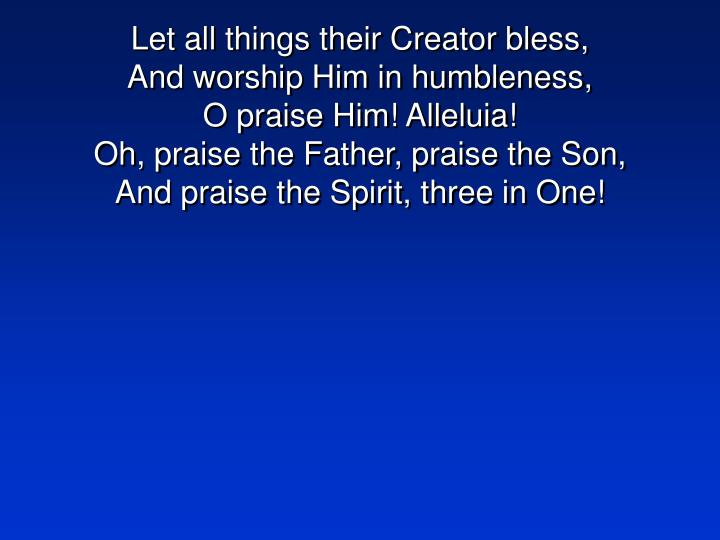 Let all things their Creator bless,