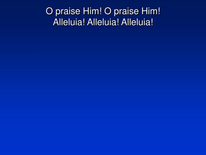O praise Him! O praise Him!