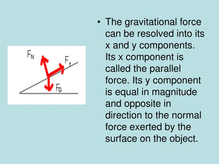 The gravitational force can be resolved into its x and y components. Its x component is called the parallel force. Its y component is equal in magnitude and opposite in direction to the normal force exerted by the surface on the object.
