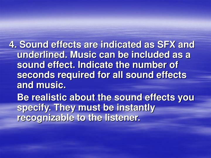 4. Sound effects are indicated as SFX and underlined. Music can be included as a sound effect. Indicate the number of seconds required for all sound effects and music.