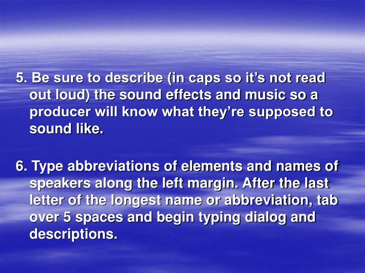 5. Be sure to describe (in caps so it's not read out loud) the sound effects and music so a producer will know what they're supposed to sound like.