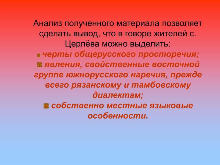 Анализ полученного материала позволяет сделать вывод, что в говоре жителей с. Церлёва можно выделить: