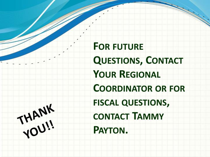 For future Questions, Contact Your Regional Coordinator or for fiscal questions, contact Tammy Payton.