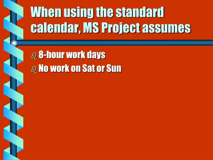 When using the standard calendar, MS Project assumes
