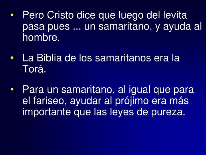 Pero Cristo dice que luego del levita pasa pues ... un samaritano, y ayuda al hombre.