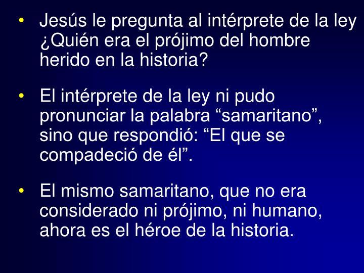 Jesús le pregunta al intérprete de la ley ¿Quién era el prójimo del hombre herido en la historia?