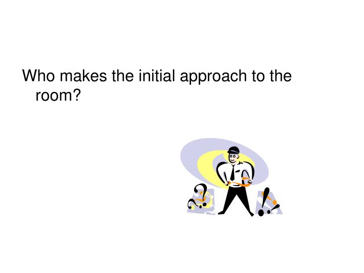 Who makes the initial approach to the room?