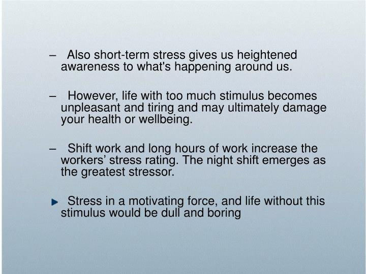 Also short-term stress gives us heightened awareness to what's happening around us.